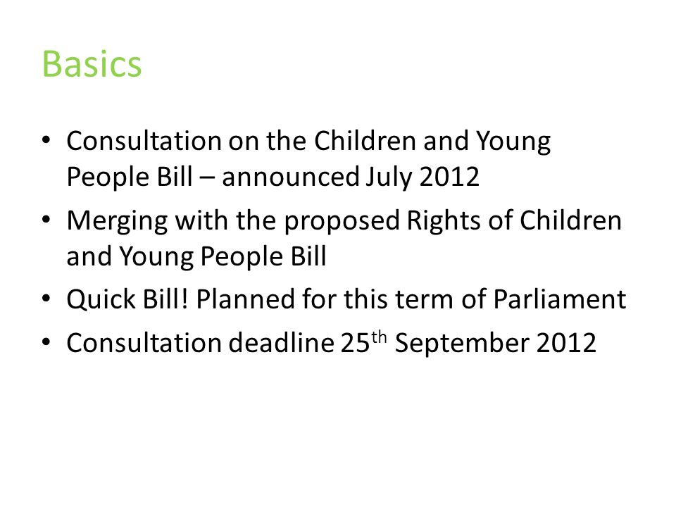 Basics Consultation on the Children and Young People Bill – announced July 2012 Merging with the proposed Rights of Children and Young People Bill Quick Bill.