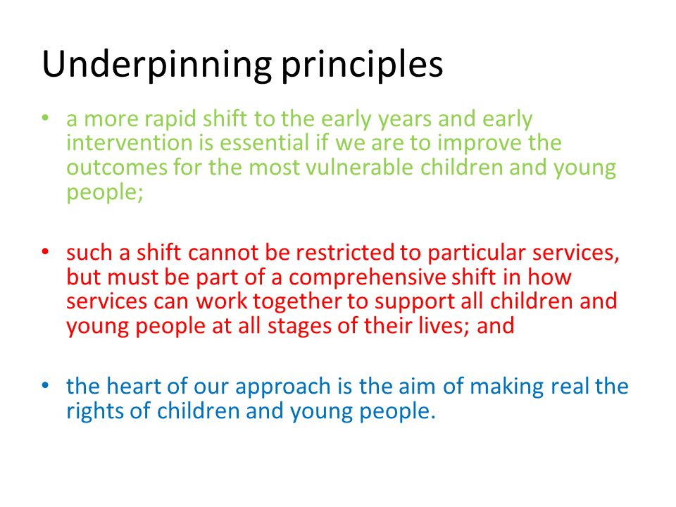 Underpinning principles a more rapid shift to the early years and early intervention is essential if we are to improve the outcomes for the most vulnerable children and young people; such a shift cannot be restricted to particular services, but must be part of a comprehensive shift in how services can work together to support all children and young people at all stages of their lives; and the heart of our approach is the aim of making real the rights of children and young people.