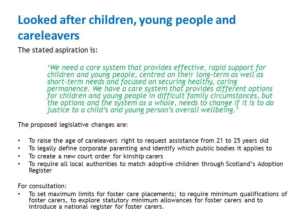 Looked after children, young people and careleavers The stated aspiration is: 'We need a care system that provides effective, rapid support for children and young people, centred on their long-term as well as short-term needs and focused on securing healthy, caring permanence.