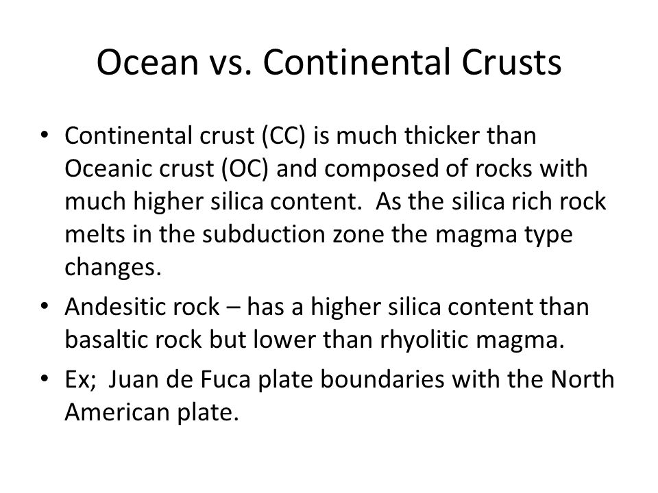 Ocean vs. Continental Crusts Continental crust (CC) is much thicker than Oceanic crust (OC) and composed of rocks with much higher silica content. As