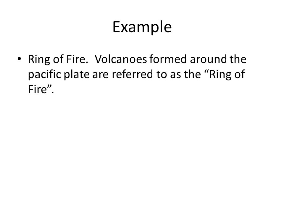 "Example Ring of Fire. Volcanoes formed around the pacific plate are referred to as the ""Ring of Fire""."