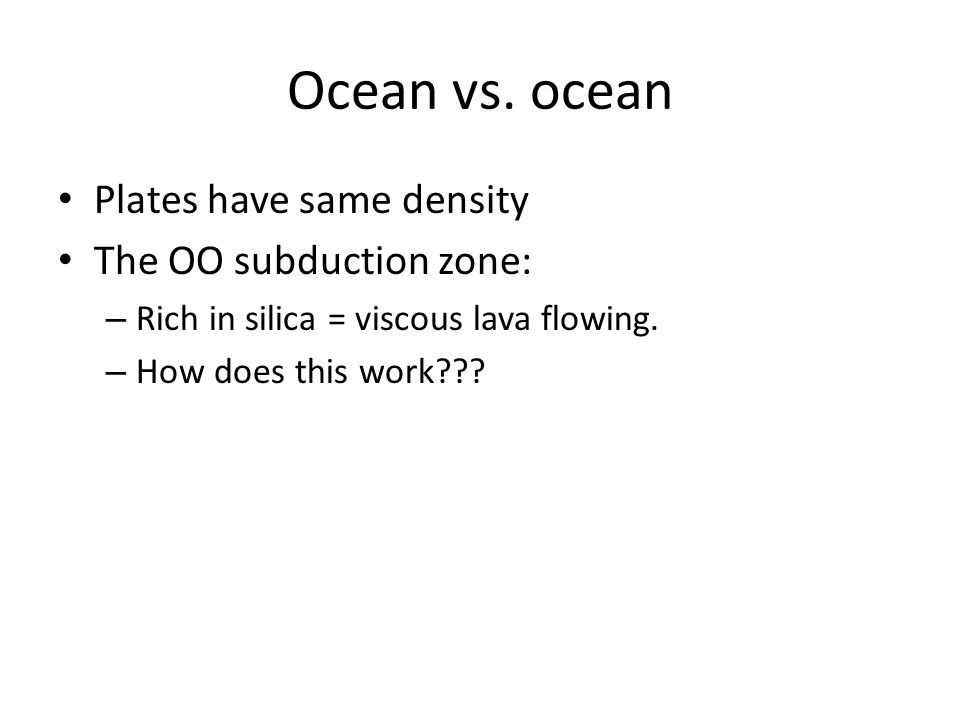 Ocean vs. ocean Plates have same density The OO subduction zone: – Rich in silica = viscous lava flowing. – How does this work???
