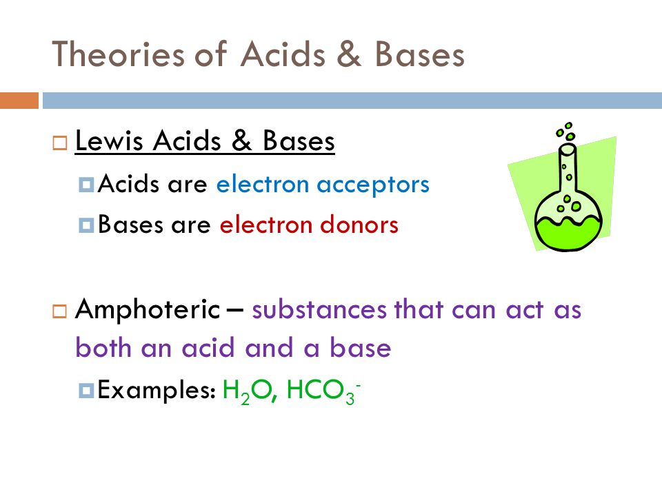 Theories of Acids & Bases  Lewis Acids & Bases  Acids are electron acceptors  Bases are electron donors  Amphoteric – substances that can act as b