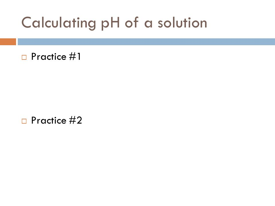 Calculating pH of a solution  Practice #1  Practice #2