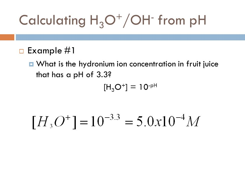 Calculating H 3 O + /OH - from pH  Example #1  What is the hydronium ion concentration in fruit juice that has a pH of 3.3? [H 3 O + ] = 10 -pH
