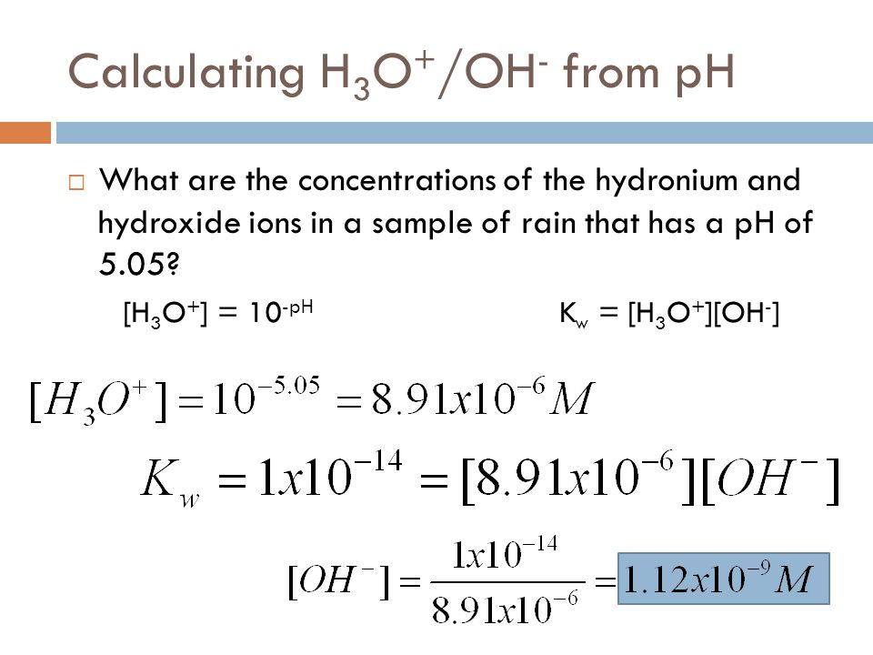 Calculating H 3 O + /OH - from pH  What are the concentrations of the hydronium and hydroxide ions in a sample of rain that has a pH of 5.05? [H 3 O