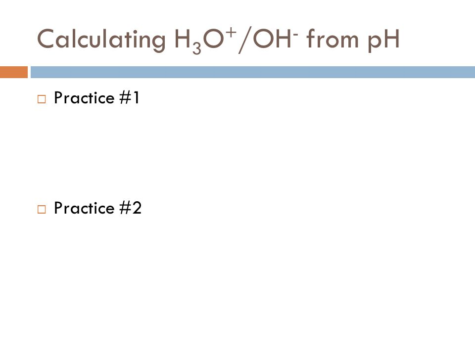 Calculating H 3 O + /OH - from pH  Practice #1  Practice #2