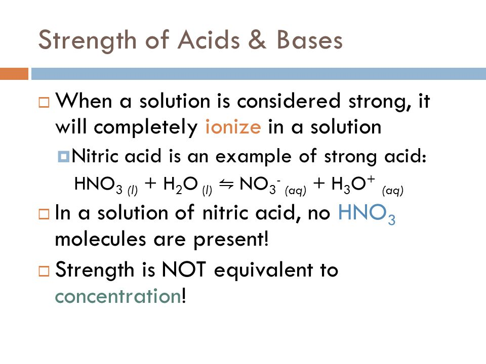 Strength of Acids & Bases  When a solution is considered strong, it will completely ionize in a solution  Nitric acid is an example of strong acid: