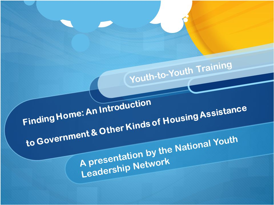 Finding Home: An Introduction to Government & Other Kinds of Housing Assistance A presentation by the National Youth Leadership Network Youth-to-Youth