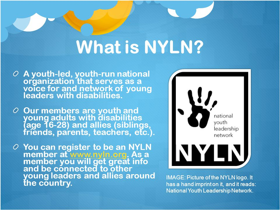What is NYLN? A youth-led, youth-run national organization that serves as a voice for and network of young leaders with disabilities. Our members are