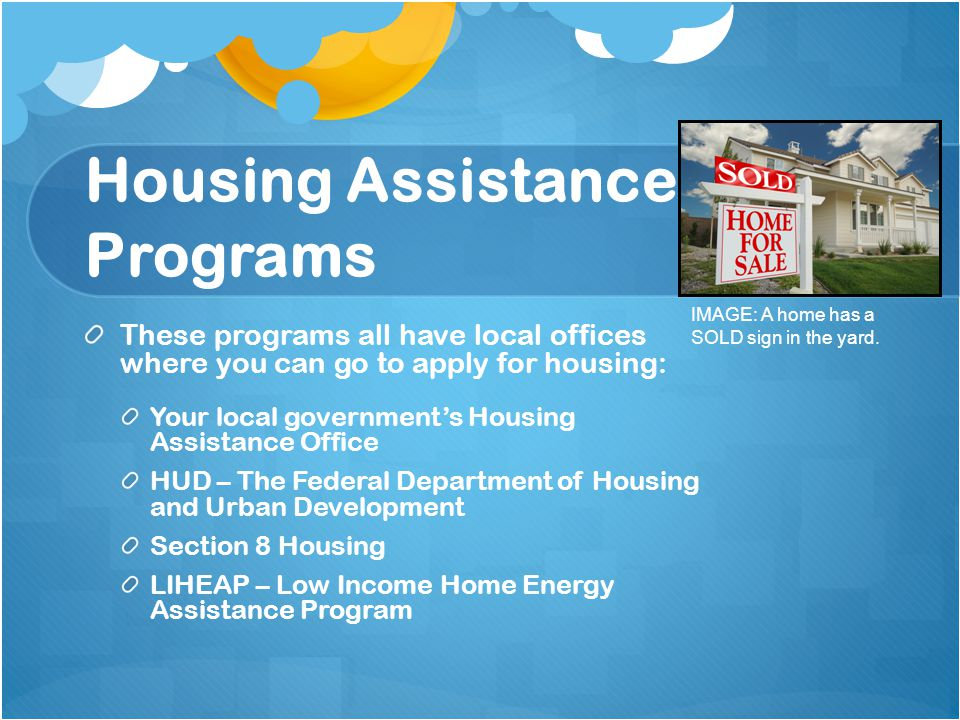 Housing Assistance Programs These programs all have local offices where you can go to apply for housing: Your local government's Housing Assistance Office HUD – The Federal Department of Housing and Urban Development Section 8 Housing LIHEAP – Low Income Home Energy Assistance Program IMAGE: A home has a SOLD sign in the yard.