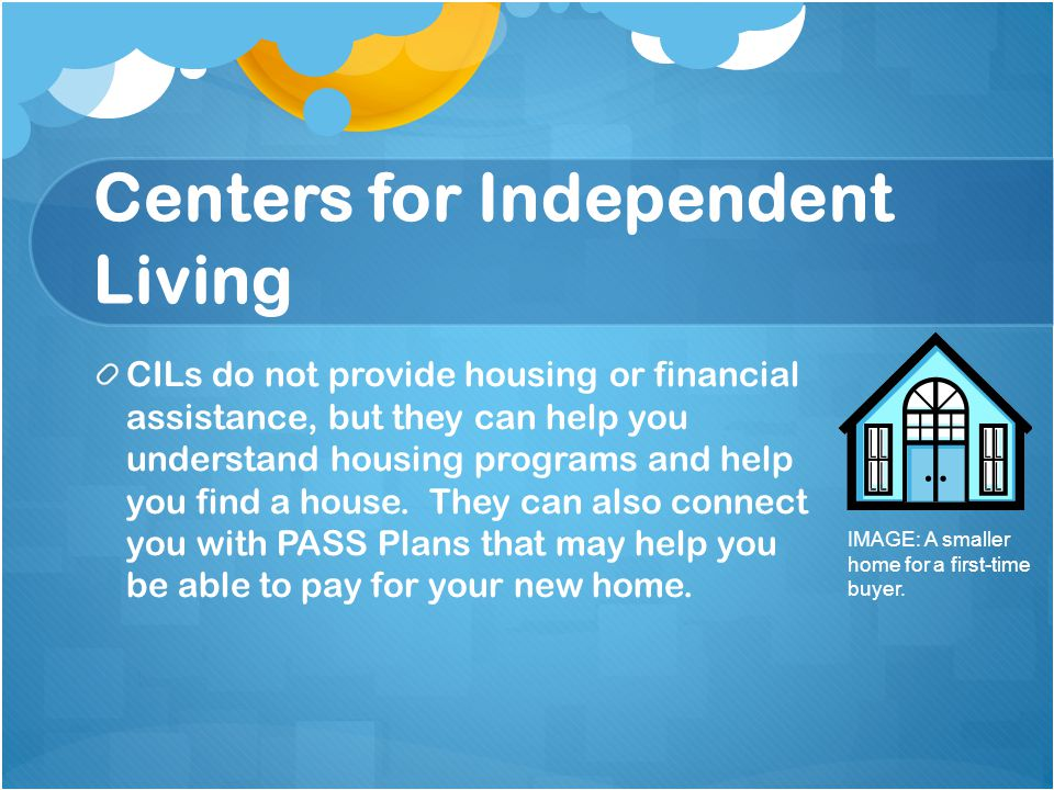 Centers for Independent Living CILs do not provide housing or financial assistance, but they can help you understand housing programs and help you find a house.