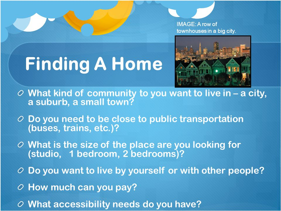 Finding A Home What kind of community to you want to live in – a city, a suburb, a small town.
