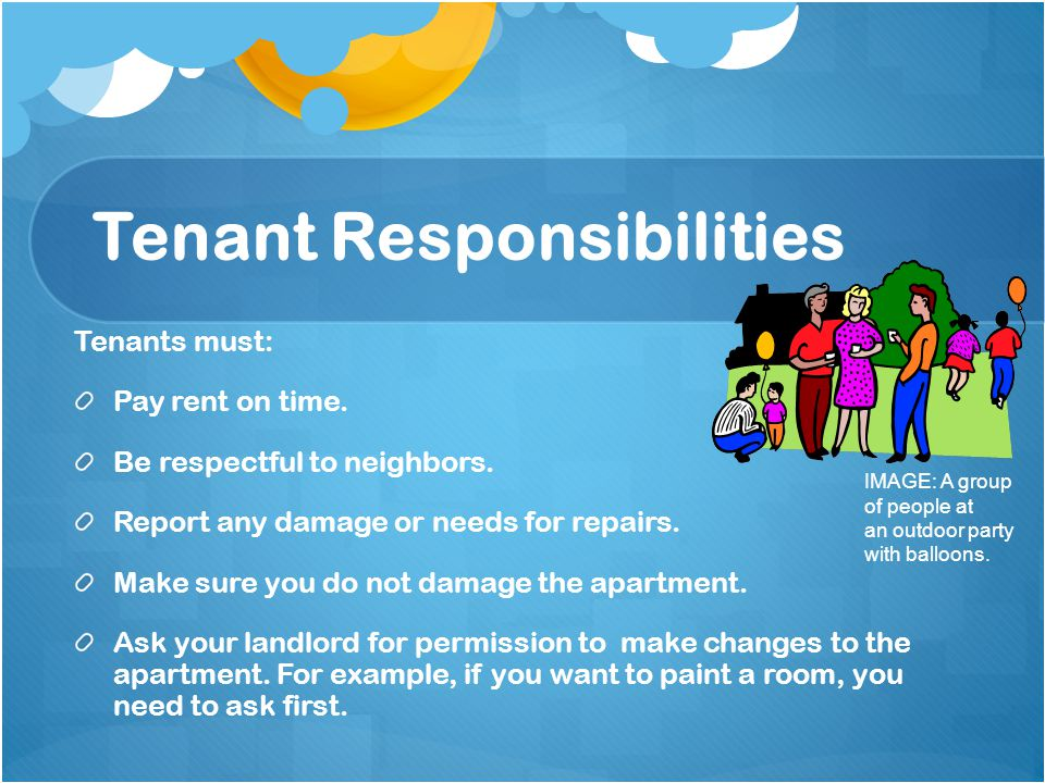 Tenant Responsibilities Tenants must: Pay rent on time.