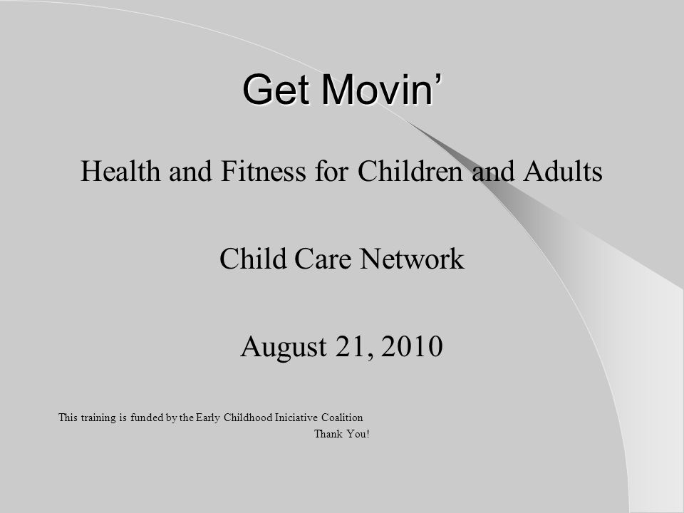 Get Movin' Health and Fitness for Children and Adults Child Care Network August 21, 2010 This training is funded by the Early Childhood Iniciative Coalition Thank You!