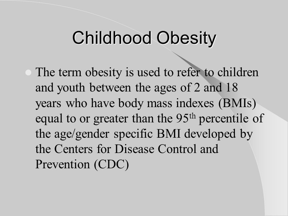 Childhood Obesity The term obesity is used to refer to children and youth between the ages of 2 and 18 years who have body mass indexes (BMIs) equal to or greater than the 95 th percentile of the age/gender specific BMI developed by the Centers for Disease Control and Prevention (CDC)