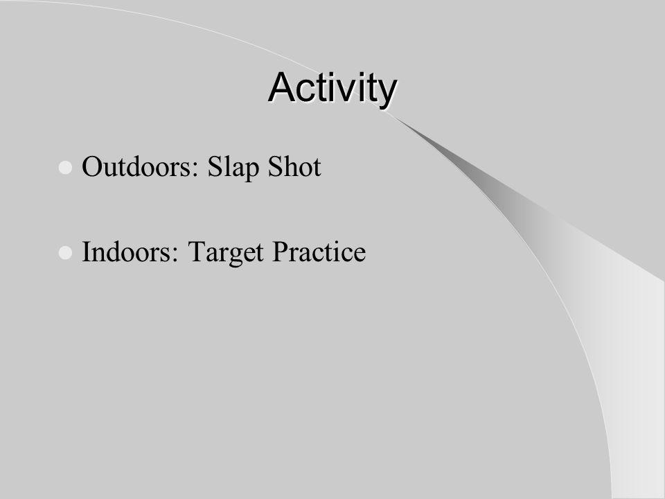Activity Outdoors: Slap Shot Indoors: Target Practice