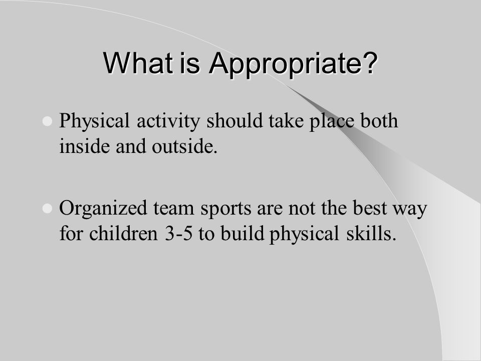 What is Appropriate. Physical activity should take place both inside and outside.