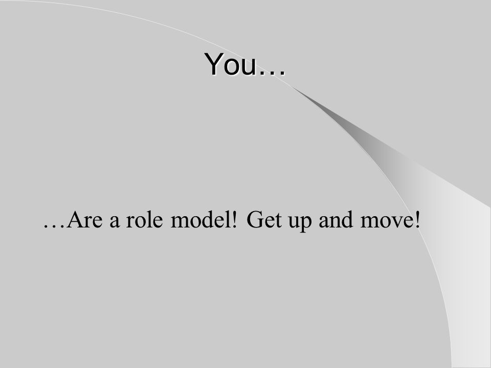 You… …Are a role model! Get up and move!