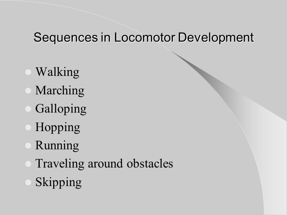 Sequences in Locomotor Development Walking Marching Galloping Hopping Running Traveling around obstacles Skipping