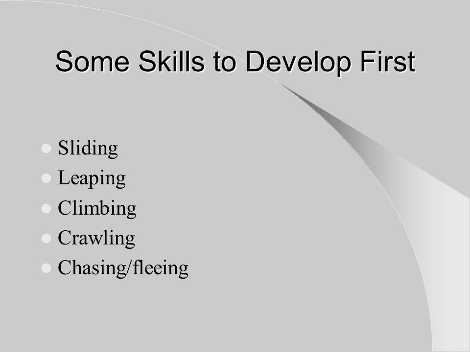 Some Skills to Develop First Sliding Leaping Climbing Crawling Chasing/fleeing