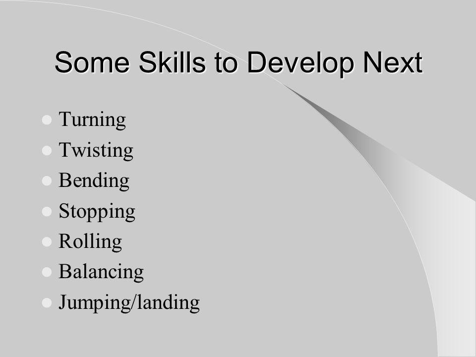 Some Skills to Develop Next Turning Twisting Bending Stopping Rolling Balancing Jumping/landing