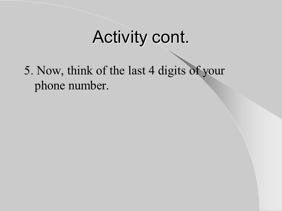Activity cont. 5. Now, think of the last 4 digits of your phone number.