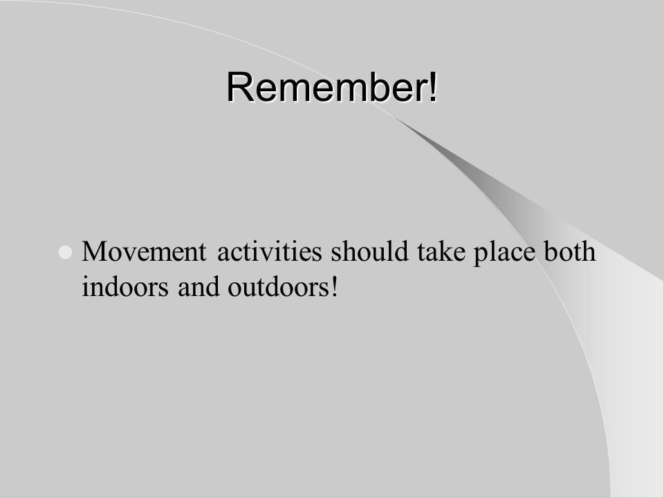 Remember! Movement activities should take place both indoors and outdoors!