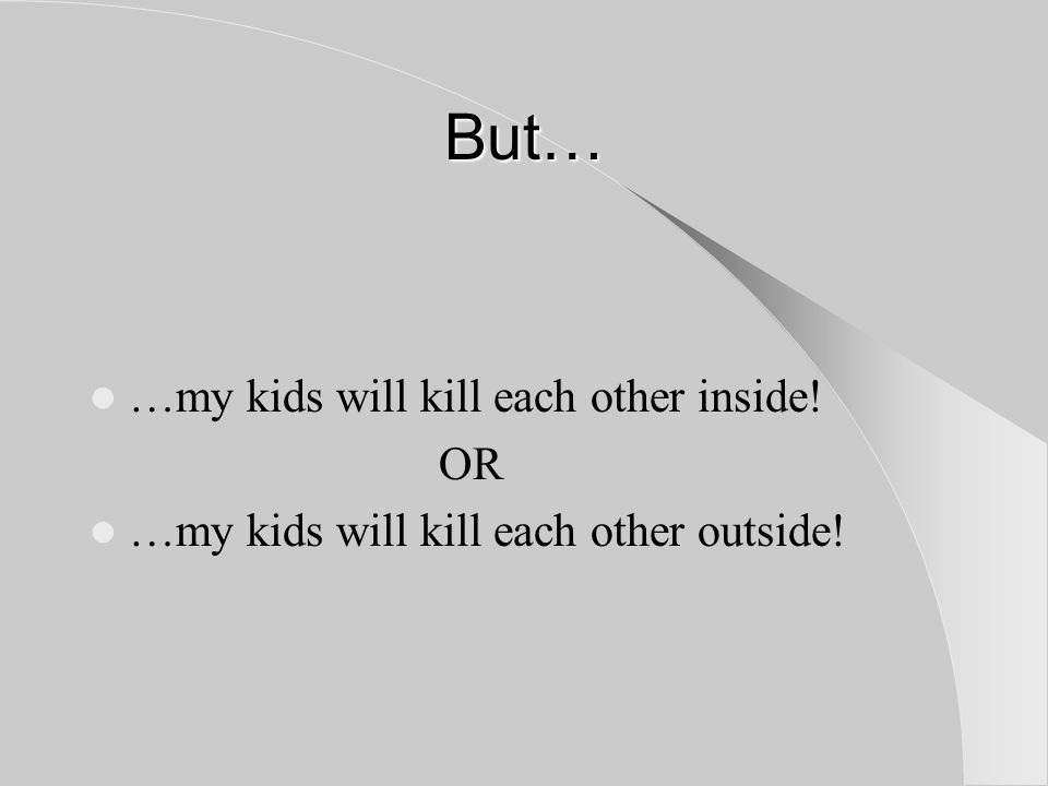But… …my kids will kill each other inside! OR …my kids will kill each other outside!