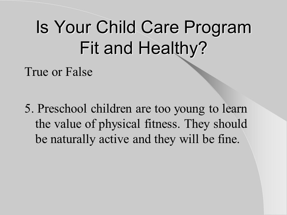Is Your Child Care Program Fit and Healthy. True or False 5.