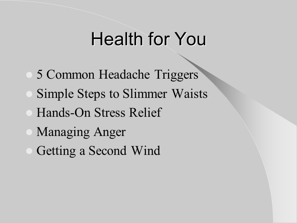 Health for You 5 Common Headache Triggers Simple Steps to Slimmer Waists Hands-On Stress Relief Managing Anger Getting a Second Wind