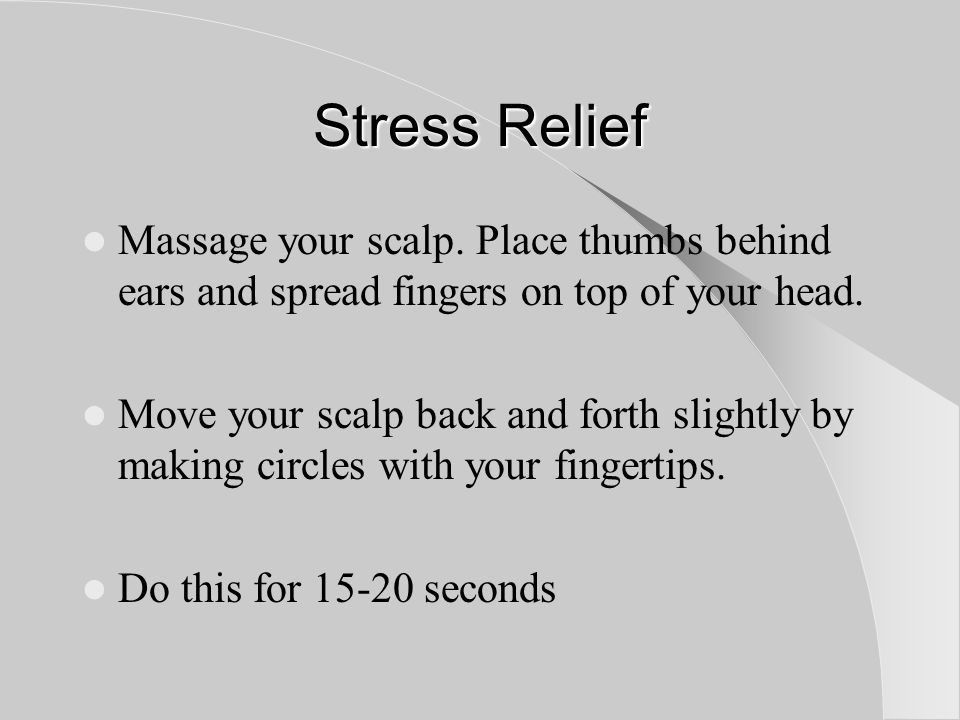 Stress Relief Massage your scalp. Place thumbs behind ears and spread fingers on top of your head.