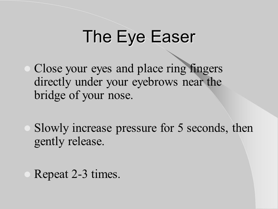 The Eye Easer Close your eyes and place ring fingers directly under your eyebrows near the bridge of your nose.