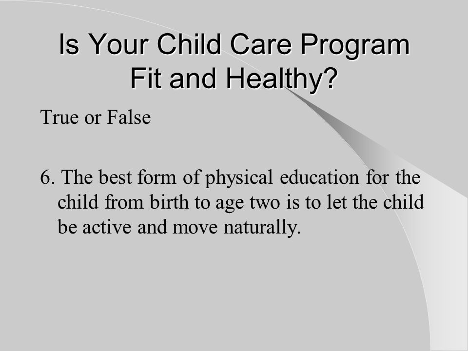 Is Your Child Care Program Fit and Healthy. True or False 6.