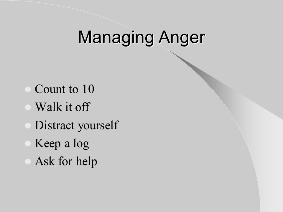 Managing Anger Count to 10 Walk it off Distract yourself Keep a log Ask for help