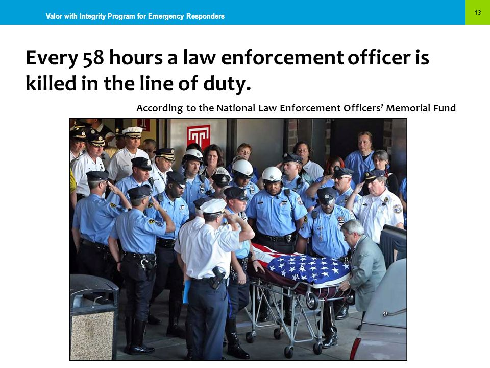 Every 58 hours a law enforcement officer is killed in the line of duty. According to the National Law Enforcement Officers' Memorial Fund 13 Valor wit