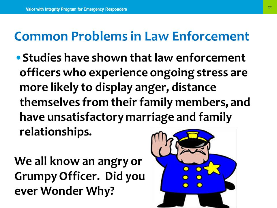 Common Problems in Law Enforcement 22 Valor with Integrity Program for Emergency Responders Studies have shown that law enforcement officers who exper