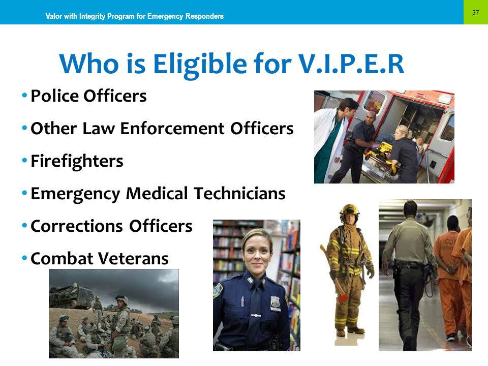 Who is Eligible for V.I.P.E.R 37 Valor with Integrity Program for Emergency Responders Police Officers Other Law Enforcement Officers Firefighters Eme