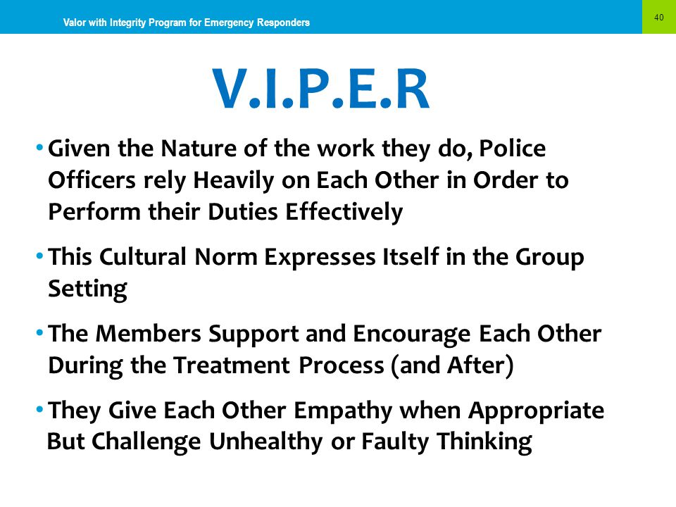 V.I.P.E.R 40 Valor with Integrity Program for Emergency Responders Given the Nature of the work they do, Police Officers rely Heavily on Each Other in