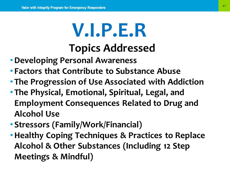 V.I.P.E.R 41 Valor with Integrity Program for Emergency Responders Topics Addressed Developing Personal Awareness Factors that Contribute to Substance