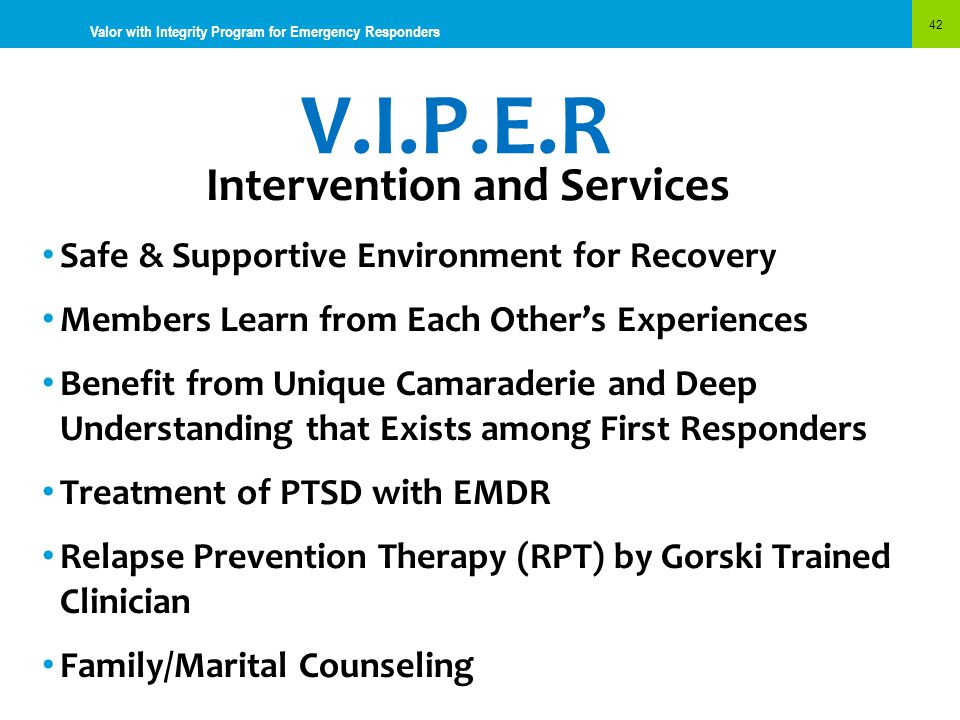 V.I.P.E.R 42 Valor with Integrity Program for Emergency Responders Intervention and Services Safe & Supportive Environment for Recovery Members Learn