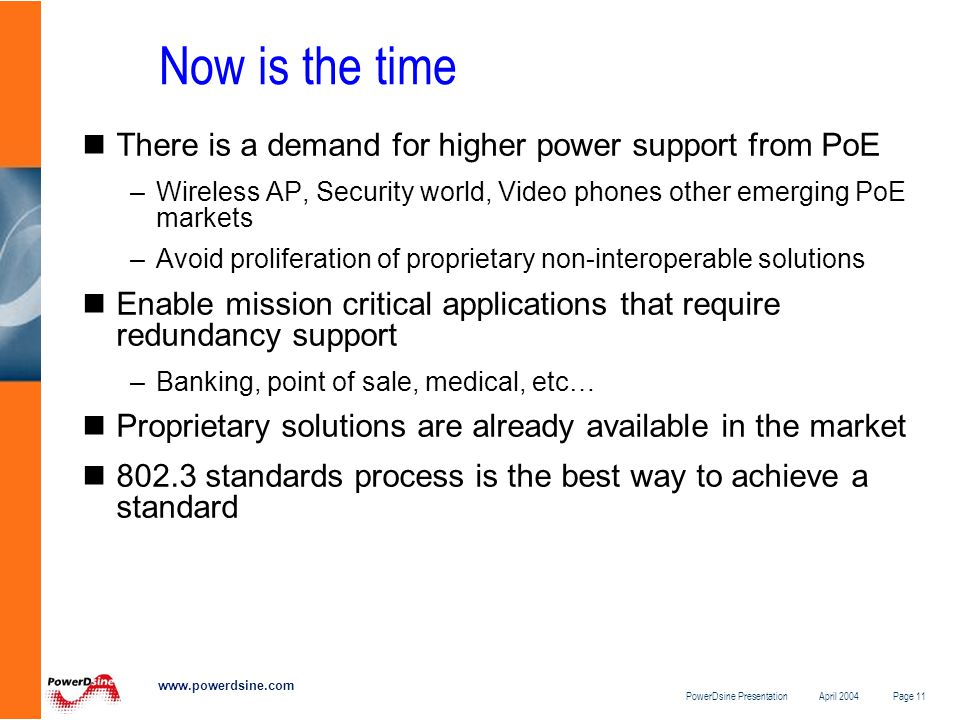 PowerDsine Presentation April 2004 Page 11 www.powerdsine.com Now is the time There is a demand for higher power support from PoE –Wireless AP, Security world, Video phones other emerging PoE markets –Avoid proliferation of proprietary non-interoperable solutions Enable mission critical applications that require redundancy support –Banking, point of sale, medical, etc… Proprietary solutions are already available in the market 802.3 standards process is the best way to achieve a standard