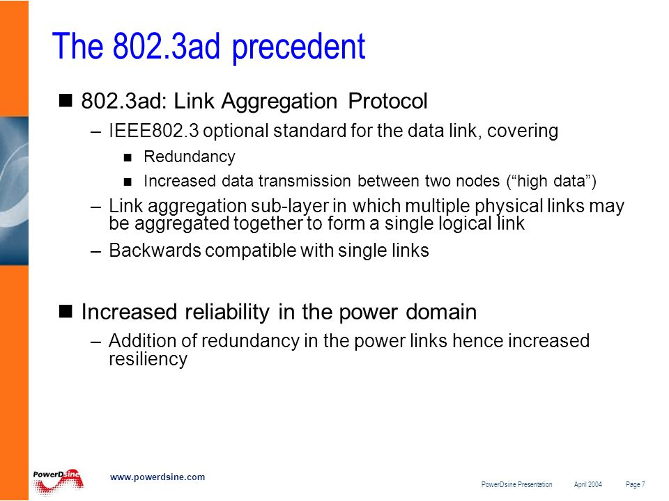 PowerDsine Presentation April 2004 Page 7 www.powerdsine.com The 802.3ad precedent 802.3ad: Link Aggregation Protocol –IEEE802.3 optional standard for the data link, covering Redundancy Increased data transmission between two nodes ( high data ) –Link aggregation sub-layer in which multiple physical links may be aggregated together to form a single logical link –Backwards compatible with single links Increased reliability in the power domain –Addition of redundancy in the power links hence increased resiliency