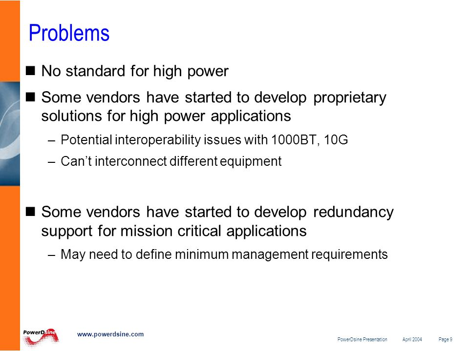 PowerDsine Presentation April 2004 Page 9 www.powerdsine.com Problems No standard for high power Some vendors have started to develop proprietary solutions for high power applications –Potential interoperability issues with 1000BT, 10G –Can't interconnect different equipment Some vendors have started to develop redundancy support for mission critical applications –May need to define minimum management requirements