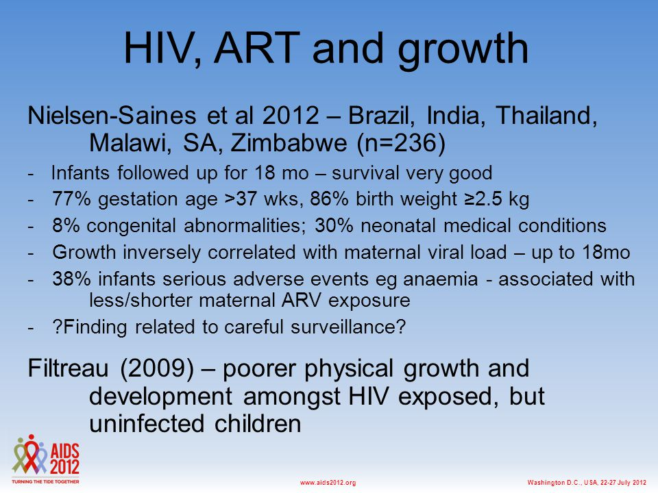 Washington D.C., USA, 22-27 July 2012www.aids2012.org HIV, ART and growth Nielsen-Saines et al 2012 – Brazil, India, Thailand, Malawi, SA, Zimbabwe (n=236) - Infants followed up for 18 mo – survival very good -77% gestation age >37 wks, 86% birth weight ≥2.5 kg -8% congenital abnormalities; 30% neonatal medical conditions -Growth inversely correlated with maternal viral load – up to 18mo -38% infants serious adverse events eg anaemia - associated with less/shorter maternal ARV exposure - Finding related to careful surveillance.