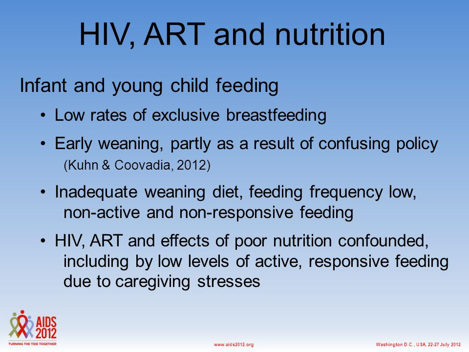 Washington D.C., USA, 22-27 July 2012www.aids2012.org HIV, ART and nutrition Infant and young child feeding Low rates of exclusive breastfeeding Early weaning, partly as a result of confusing policy (Kuhn & Coovadia, 2012) Inadequate weaning diet, feeding frequency low, non-active and non-responsive feeding HIV, ART and effects of poor nutrition confounded, including by low levels of active, responsive feeding due to caregiving stresses