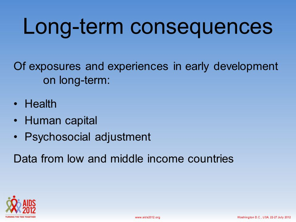 Washington D.C., USA, 22-27 July 2012www.aids2012.org Long-term consequences Of exposures and experiences in early development on long-term: Health Human capital Psychosocial adjustment Data from low and middle income countries