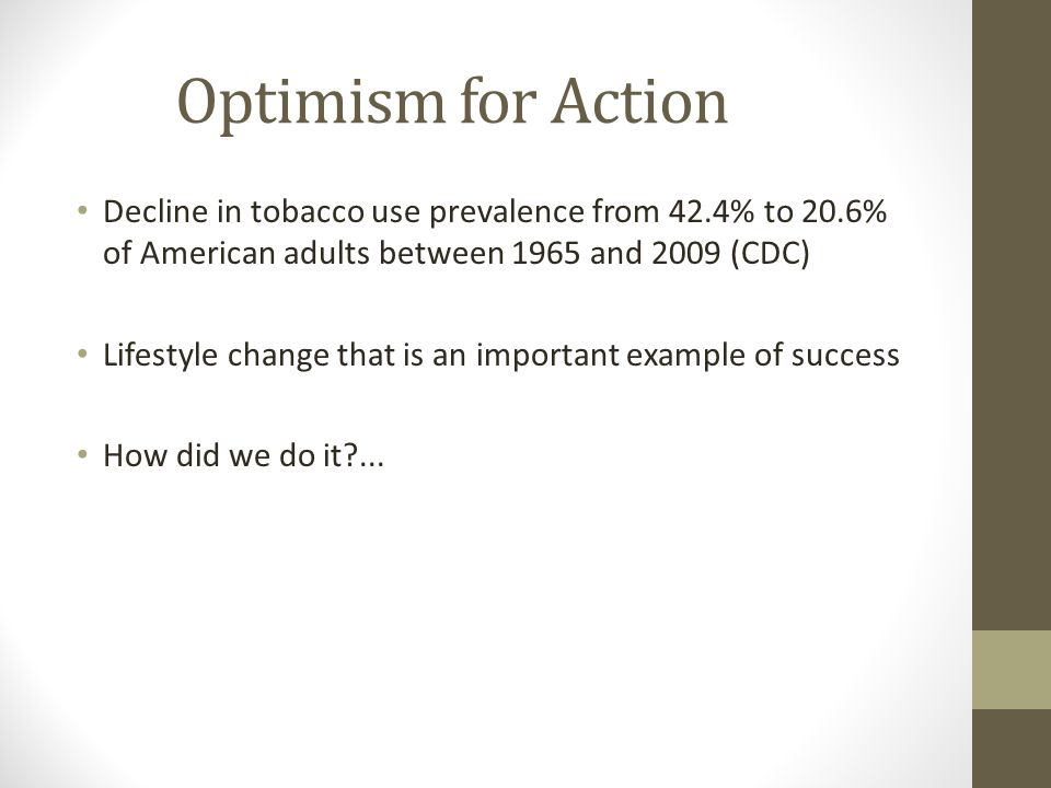 Optimism for Action Decline in tobacco use prevalence from 42.4% to 20.6% of American adults between 1965 and 2009 (CDC) Lifestyle change that is an important example of success How did we do it?...