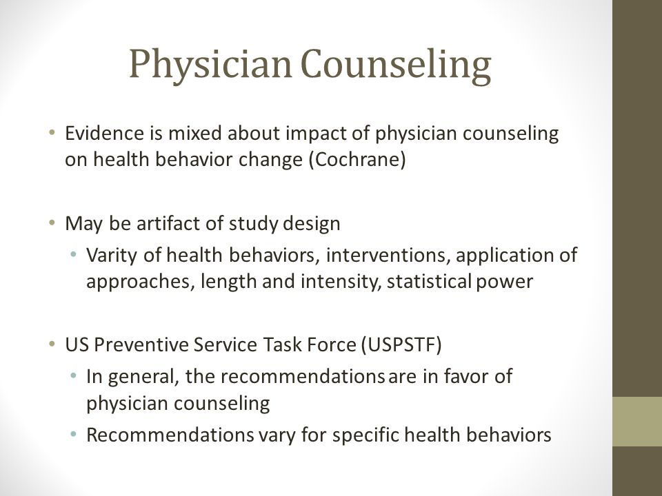 Physician Counseling Evidence is mixed about impact of physician counseling on health behavior change (Cochrane) May be artifact of study design Varity of health behaviors, interventions, application of approaches, length and intensity, statistical power US Preventive Service Task Force (USPSTF) In general, the recommendations are in favor of physician counseling Recommendations vary for specific health behaviors