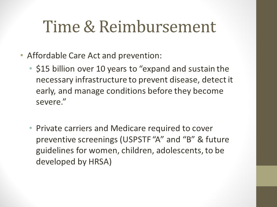 Time & Reimbursement Affordable Care Act and prevention: $15 billion over 10 years to expand and sustain the necessary infrastructure to prevent disease, detect it early, and manage conditions before they become severe. Private carriers and Medicare required to cover preventive screenings (USPSTF A and B & future guidelines for women, children, adolescents, to be developed by HRSA)